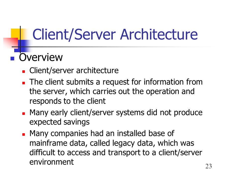 23 Client/Server Architecture Overview Client/server architecture The client submits a request for information from the server, which carries out the operation and responds to the client Many early client/server systems did not produce expected savings Many companies had an installed base of mainframe data, called legacy data, which was difficult to access and transport to a client/server environment