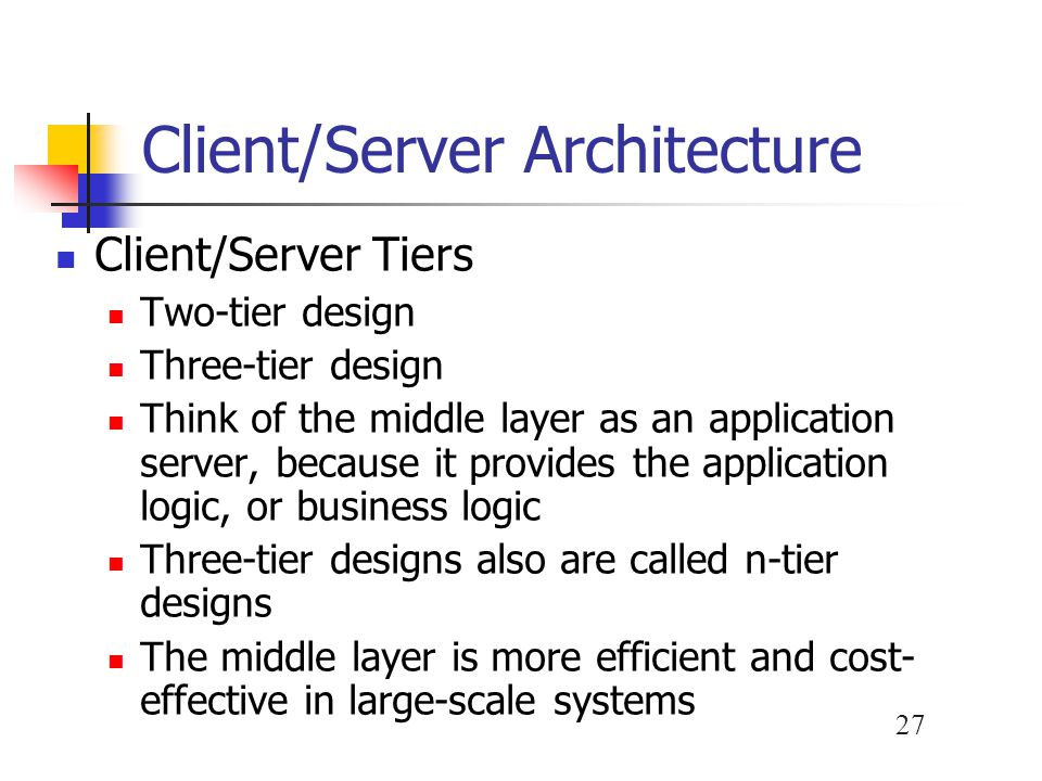 27 Client/Server Architecture Client/Server Tiers Two-tier design Three-tier design Think of the middle layer as an application server, because it pro