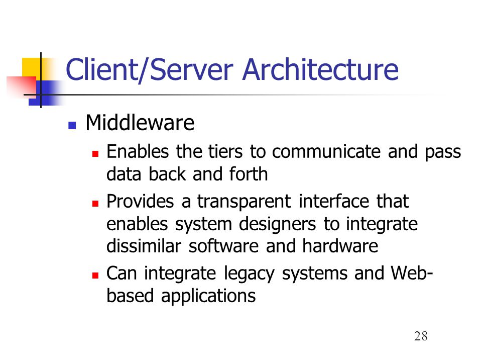 28 Client/Server Architecture Middleware Enables the tiers to communicate and pass data back and forth Provides a transparent interface that enables system designers to integrate dissimilar software and hardware Can integrate legacy systems and Web- based applications