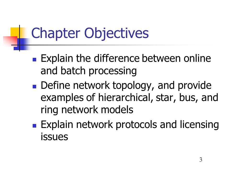 3 Chapter Objectives Explain the difference between online and batch processing Define network topology, and provide examples of hierarchical, star, b