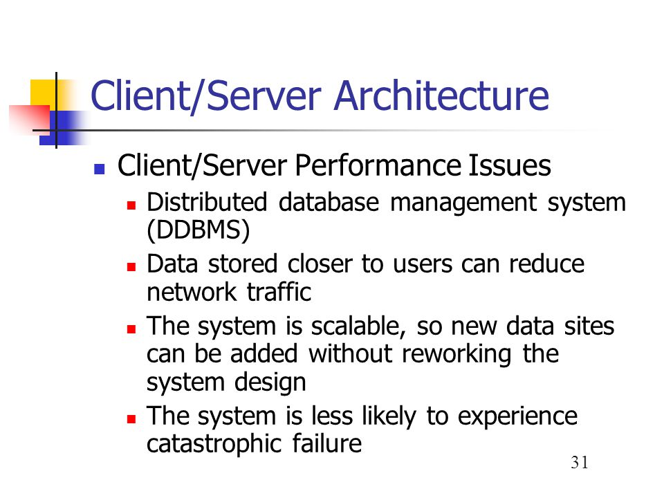 31 Client/Server Architecture Client/Server Performance Issues Distributed database management system (DDBMS) Data stored closer to users can reduce network traffic The system is scalable, so new data sites can be added without reworking the system design The system is less likely to experience catastrophic failure