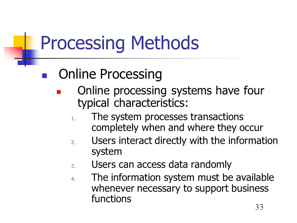 33 Processing Methods Online Processing Online processing systems have four typical characteristics: 1. The system processes transactions completely w
