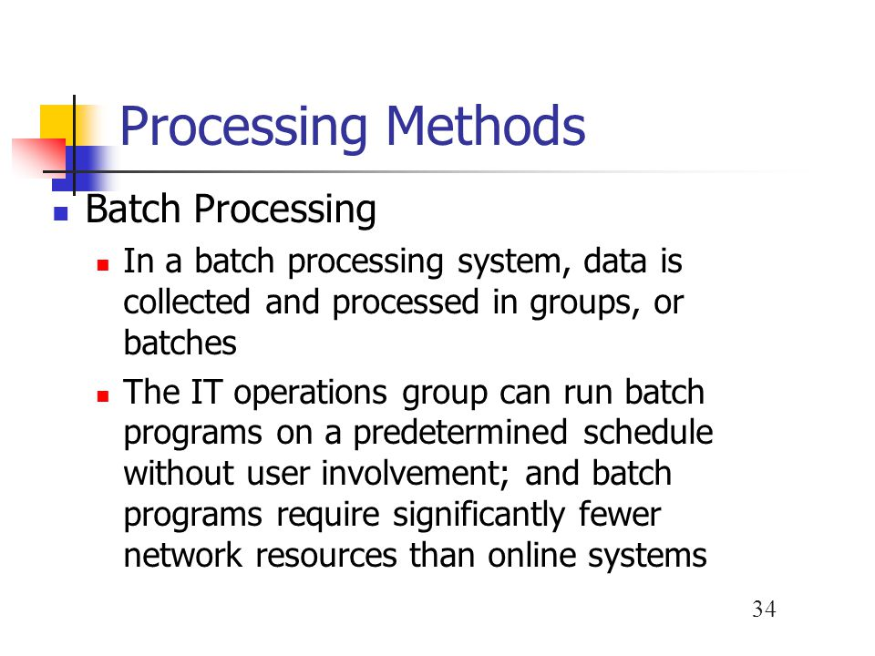 34 Processing Methods Batch Processing In a batch processing system, data is collected and processed in groups, or batches The IT operations group can run batch programs on a predetermined schedule without user involvement; and batch programs require significantly fewer network resources than online systems