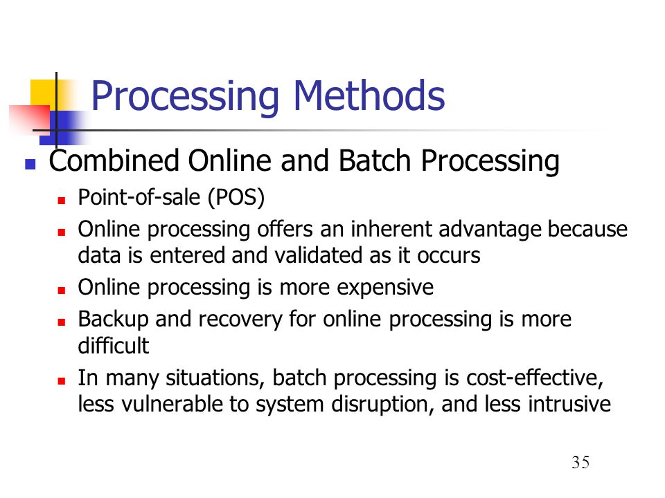 35 Processing Methods Combined Online and Batch Processing Point-of-sale (POS) Online processing offers an inherent advantage because data is entered and validated as it occurs Online processing is more expensive Backup and recovery for online processing is more difficult In many situations, batch processing is cost-effective, less vulnerable to system disruption, and less intrusive
