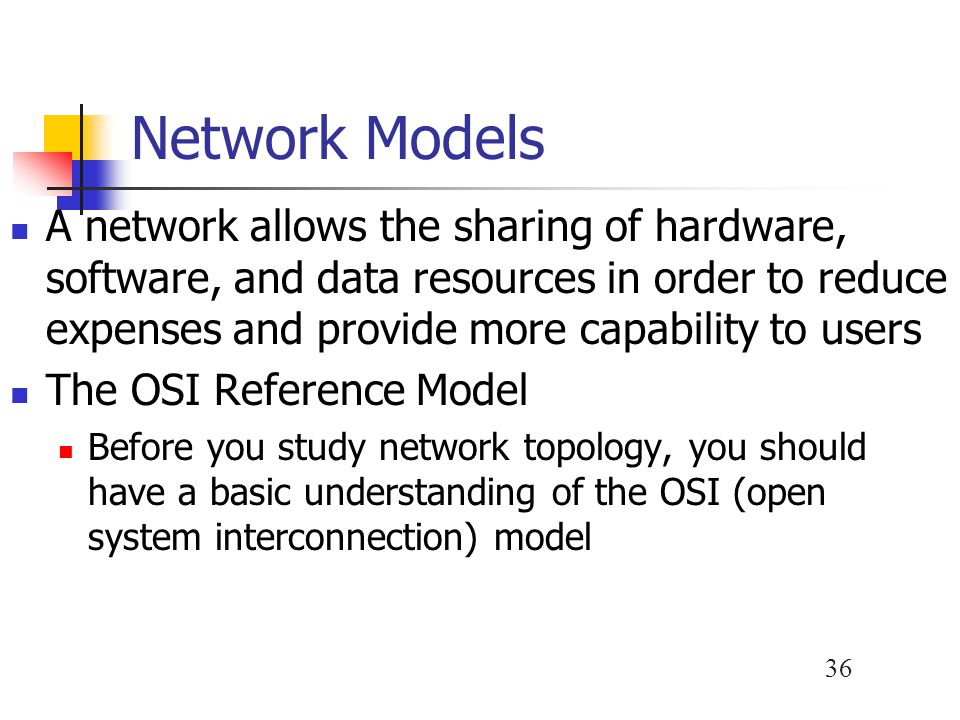 36 Network Models A network allows the sharing of hardware, software, and data resources in order to reduce expenses and provide more capability to us
