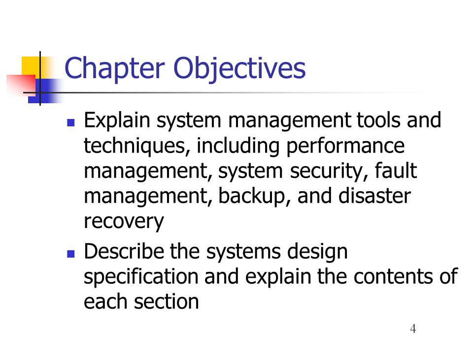 4 Chapter Objectives Explain system management tools and techniques, including performance management, system security, fault management, backup, and disaster recovery Describe the systems design specification and explain the contents of each section