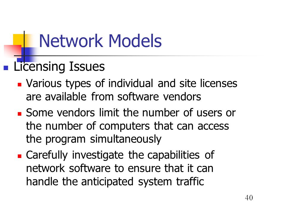 40 Network Models Licensing Issues Various types of individual and site licenses are available from software vendors Some vendors limit the number of users or the number of computers that can access the program simultaneously Carefully investigate the capabilities of network software to ensure that it can handle the anticipated system traffic