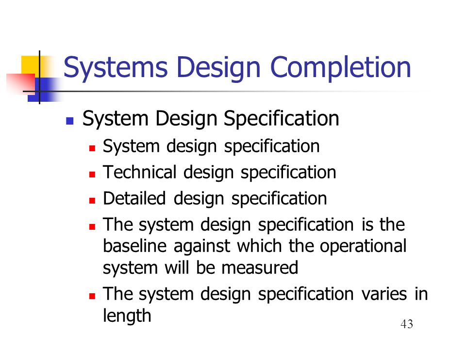 43 Systems Design Completion System Design Specification System design specification Technical design specification Detailed design specification The
