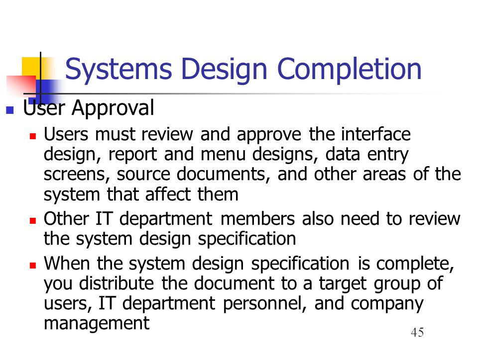 45 Systems Design Completion User Approval Users must review and approve the interface design, report and menu designs, data entry screens, source doc