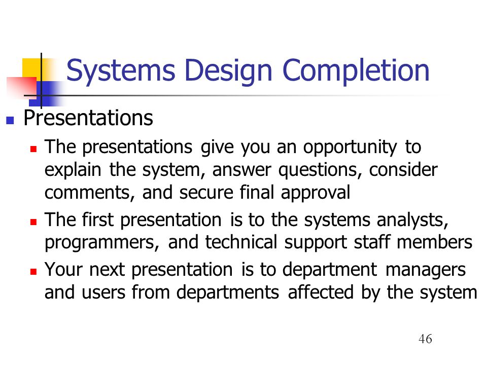 46 Systems Design Completion Presentations The presentations give you an opportunity to explain the system, answer questions, consider comments, and secure final approval The first presentation is to the systems analysts, programmers, and technical support staff members Your next presentation is to department managers and users from departments affected by the system