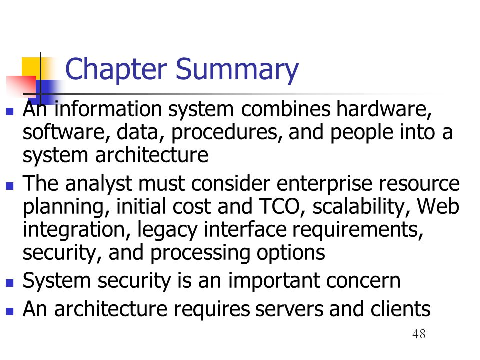 48 Chapter Summary An information system combines hardware, software, data, procedures, and people into a system architecture The analyst must conside