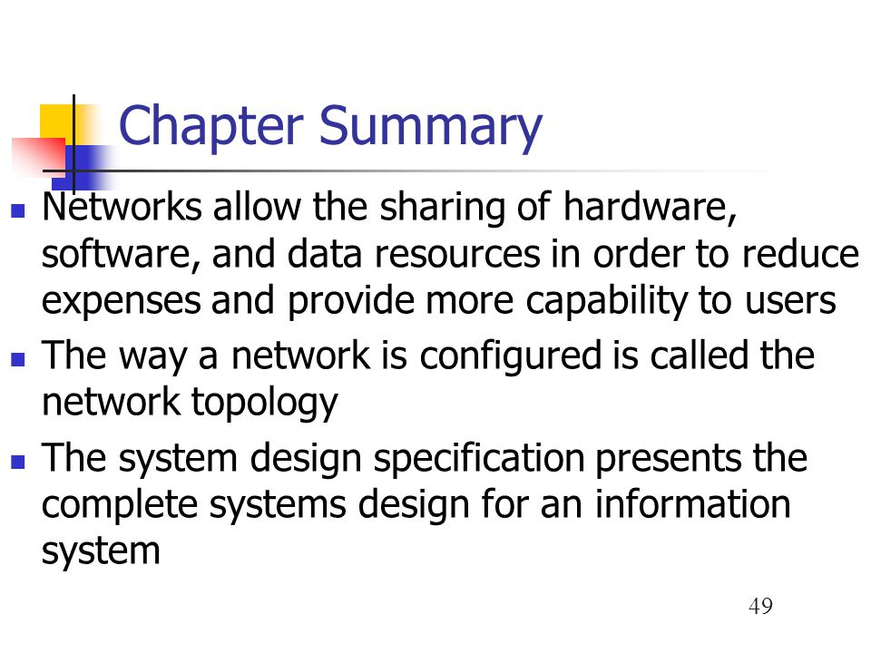 49 Chapter Summary Networks allow the sharing of hardware, software, and data resources in order to reduce expenses and provide more capability to users The way a network is configured is called the network topology The system design specification presents the complete systems design for an information system