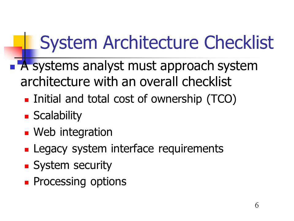 6 System Architecture Checklist A systems analyst must approach system architecture with an overall checklist Initial and total cost of ownership (TCO) Scalability Web integration Legacy system interface requirements System security Processing options