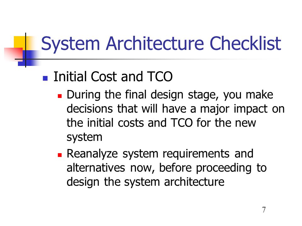 7 System Architecture Checklist Initial Cost and TCO During the final design stage, you make decisions that will have a major impact on the initial costs and TCO for the new system Reanalyze system requirements and alternatives now, before proceeding to design the system architecture