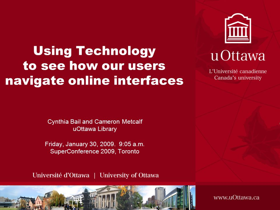 Using Technology to see how our users navigate online interfaces Cynthia Bail and Cameron Metcalf uOttawa Library Friday, January 30, 2009.