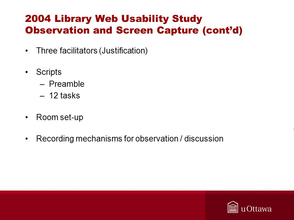 2004 Library Web Usability Study Observation and Screen Capture (cont'd) Three facilitators (Justification) Scripts –Preamble –12 tasks Room set-up Recording mechanisms for observation / discussion
