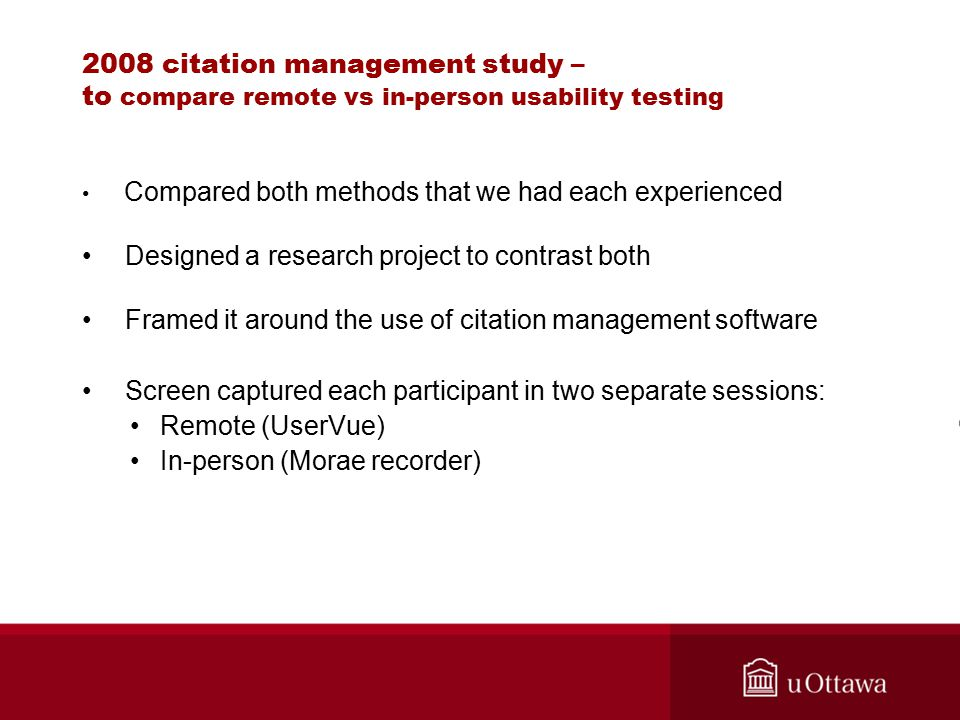 2008 citation management study – to compare remote vs in-person usability testing Compared both methods that we had each experienced Designed a research project to contrast both Framed it around the use of citation management software Screen captured each participant in two separate sessions: Remote (UserVue) In-person (Morae recorder)