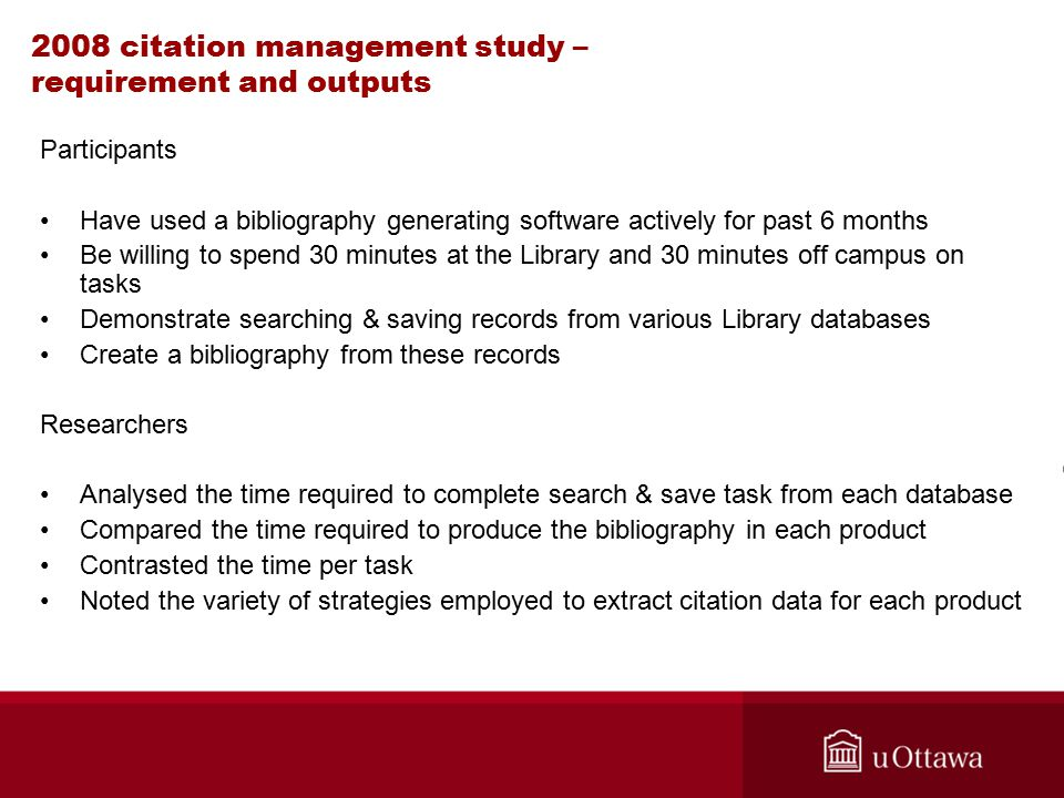 2008 citation management study – requirement and outputs Participants Have used a bibliography generating software actively for past 6 months Be willing to spend 30 minutes at the Library and 30 minutes off campus on tasks Demonstrate searching & saving records from various Library databases Create a bibliography from these records Researchers Analysed the time required to complete search & save task from each database Compared the time required to produce the bibliography in each product Contrasted the time per task Noted the variety of strategies employed to extract citation data for each product
