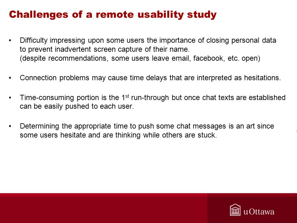 Challenges of a remote usability study Difficulty impressing upon some users the importance of closing personal data to prevent inadvertent screen capture of their name.