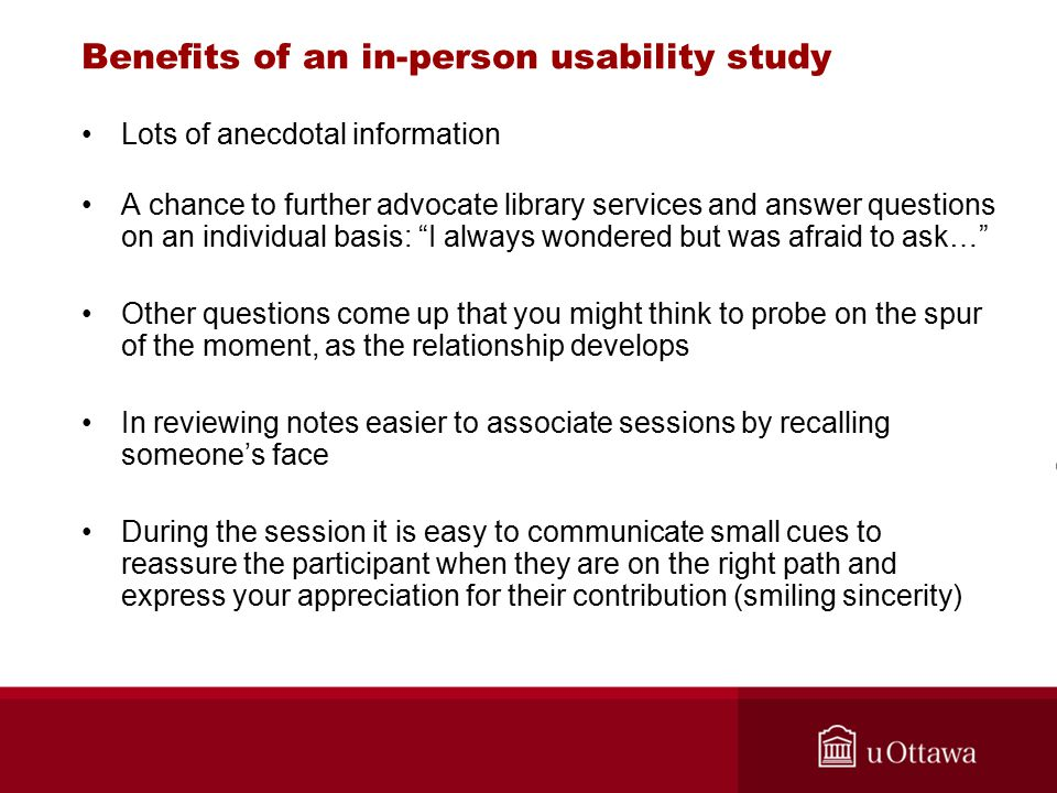 Benefits of an in-person usability study Lots of anecdotal information A chance to further advocate library services and answer questions on an individual basis: I always wondered but was afraid to ask… Other questions come up that you might think to probe on the spur of the moment, as the relationship develops In reviewing notes easier to associate sessions by recalling someone's face During the session it is easy to communicate small cues to reassure the participant when they are on the right path and express your appreciation for their contribution (smiling sincerity)
