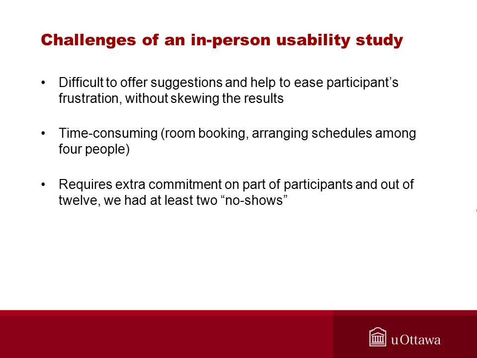 Challenges of an in-person usability study Difficult to offer suggestions and help to ease participant's frustration, without skewing the results Time