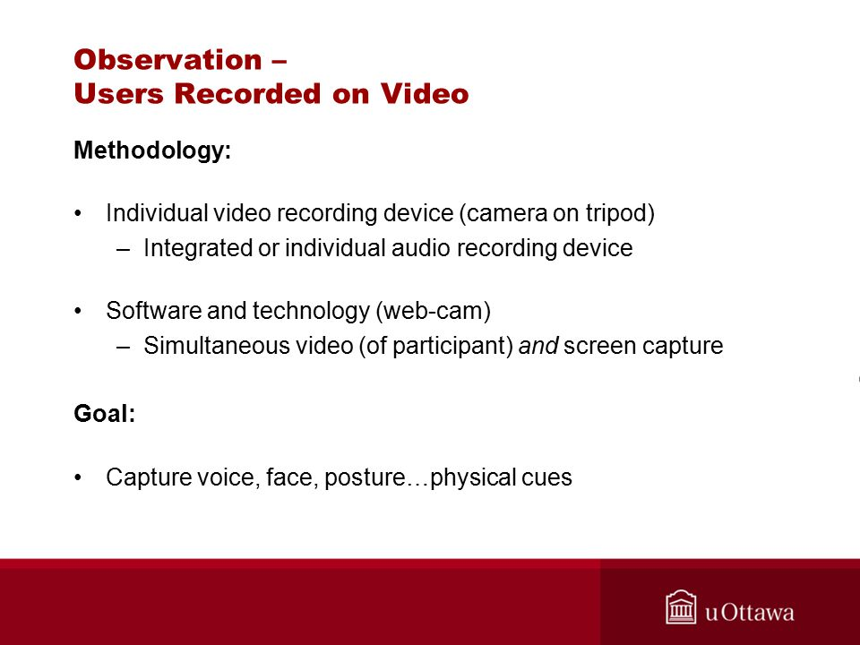 Observation – Users Recorded on Video Methodology: Individual video recording device (camera on tripod) –Integrated or individual audio recording device Software and technology (web-cam) –Simultaneous video (of participant) and screen capture Goal: Capture voice, face, posture…physical cues