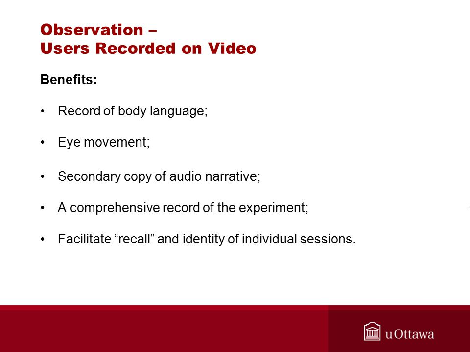 Observation – Users Recorded on Video Benefits: Record of body language; Eye movement; Secondary copy of audio narrative; A comprehensive record of th