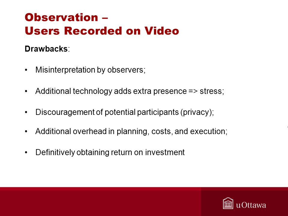 Drawbacks: Misinterpretation by observers; Additional technology adds extra presence => stress; Discouragement of potential participants (privacy); Additional overhead in planning, costs, and execution; Definitively obtaining return on investment Observation – Users Recorded on Video