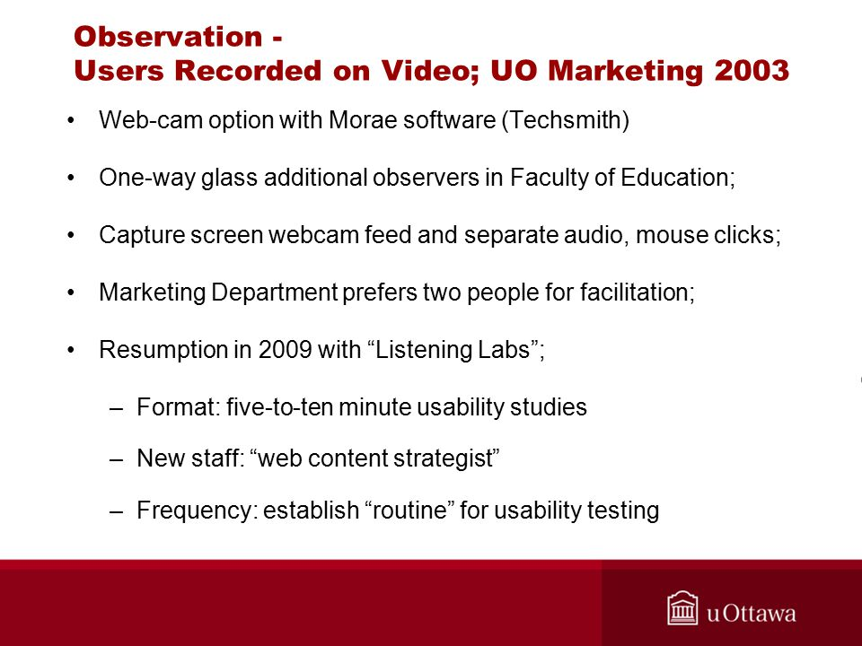 Observation - Users Recorded on Video; UO Marketing 2003 Web-cam option with Morae software (Techsmith) One-way glass additional observers in Faculty of Education; Capture screen webcam feed and separate audio, mouse clicks; Marketing Department prefers two people for facilitation; Resumption in 2009 with Listening Labs ; –Format: five-to-ten minute usability studies –New staff: web content strategist –Frequency: establish routine for usability testing