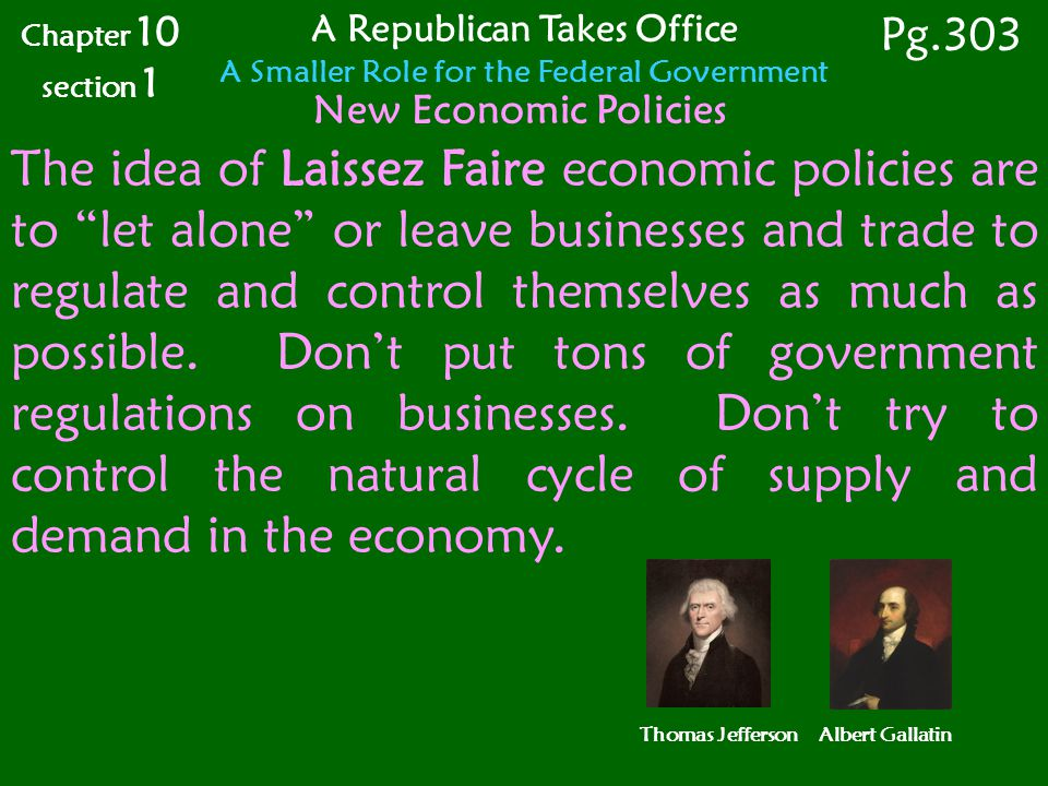 Chapter 10 section 1 Pg.303 A Republican Takes Office A Smaller Role for the Federal Government Thomas Jefferson Albert Gallatin New Economic Policies The idea of Laissez Faire economic policies are to let alone or leave businesses and trade to regulate and control themselves as much as possible.