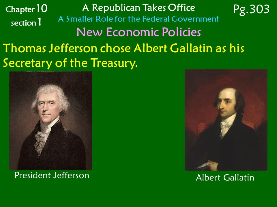 Chapter 10 section 1 Pg.303 A Republican Takes Office A Smaller Role for the Federal Government New Economic Policies Thomas Jefferson chose Albert Gallatin as his Secretary of the Treasury.