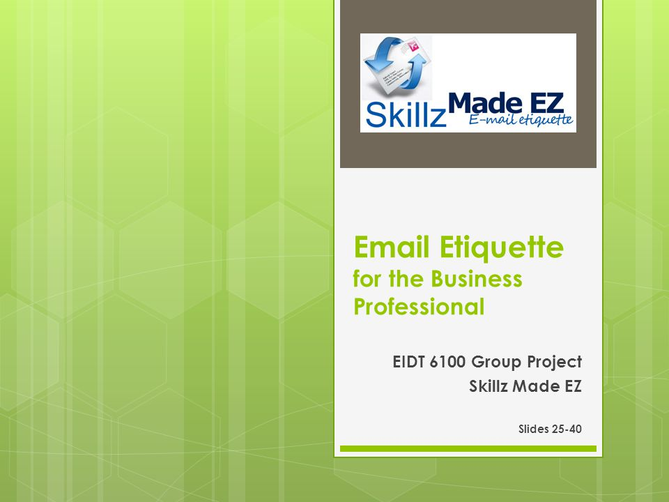 Email Etiquette for the Business Professional EIDT 6100 Group Project Skillz Made EZ Slides 25-40