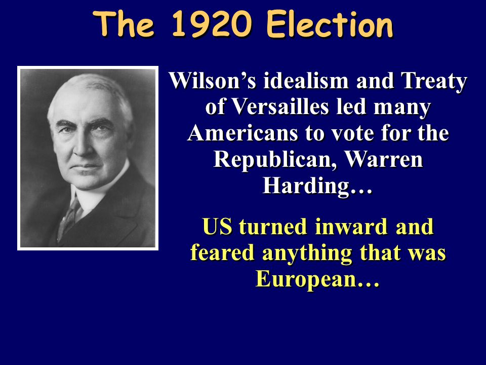 Wilson's idealism and Treaty of Versailles led many Americans to vote for the Republican, Warren Harding… US turned inward and feared anything that wa
