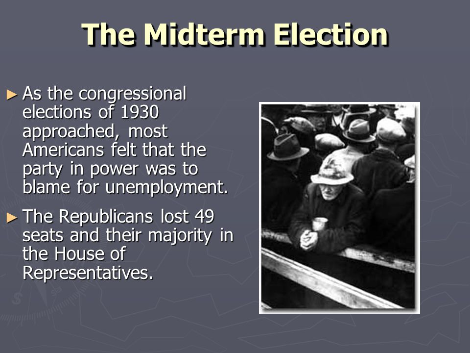 The Midterm Election ► As the congressional elections of 1930 approached, most Americans felt that the party in power was to blame for unemployment. ►