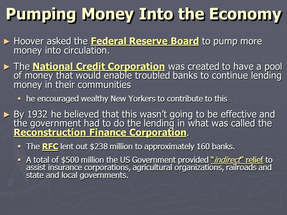 Pumping Money Into the Economy ► Hoover asked the Federal Reserve Board to pump more money into circulation. ► The National Credit Corporation was cre