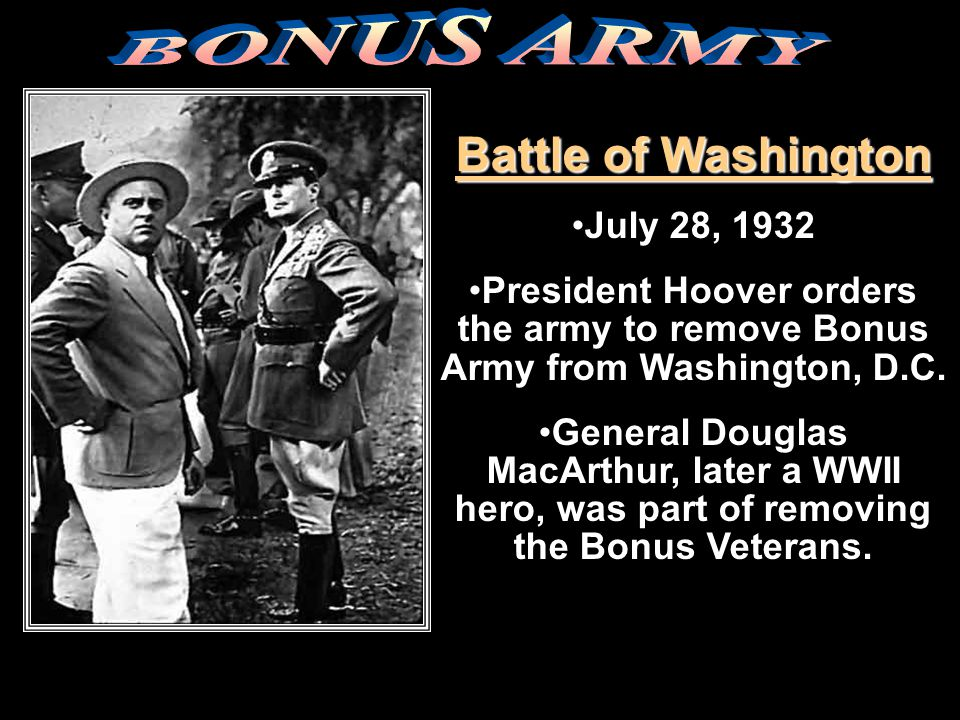 Battle of Washington July 28, 1932 President Hoover orders the army to remove Bonus Army from Washington, D.C. General Douglas MacArthur, later a WWII