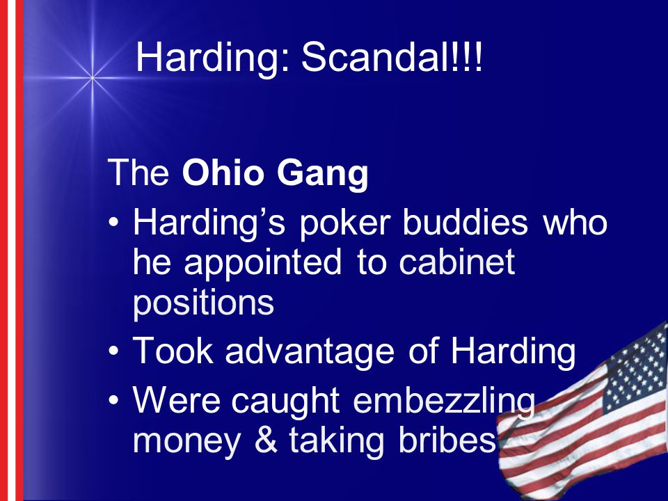 Harding: Scandal!!! The Ohio Gang Harding's poker buddies who he appointed to cabinet positions Took advantage of Harding Were caught embezzling money