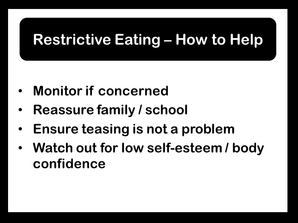 Monitor if concerned Reassure family / school Ensure teasing is not a problem Watch out for low self-esteem / body confidence Restrictive Eating – How