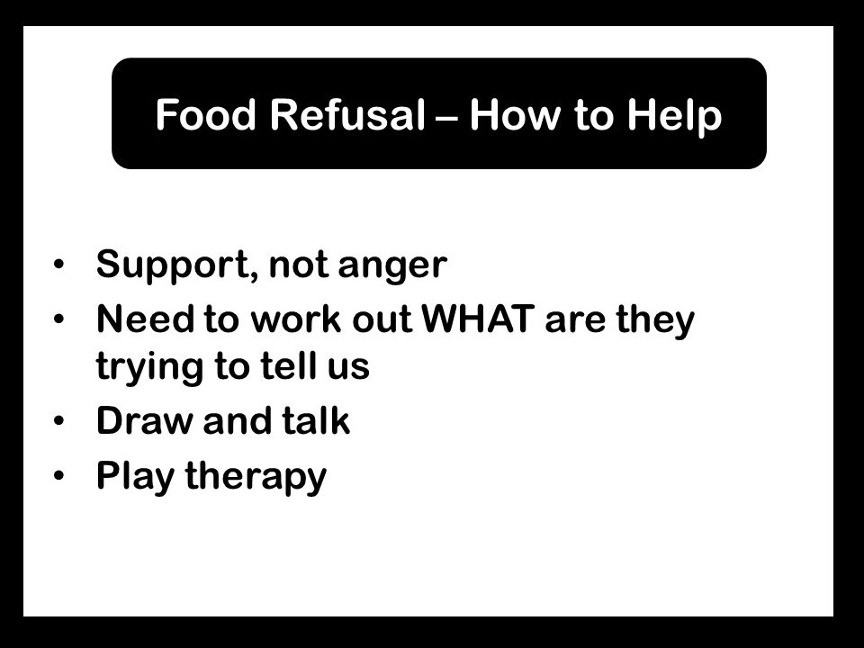 Support, not anger Need to work out WHAT are they trying to tell us Draw and talk Play therapy Food Refusal – How to Help
