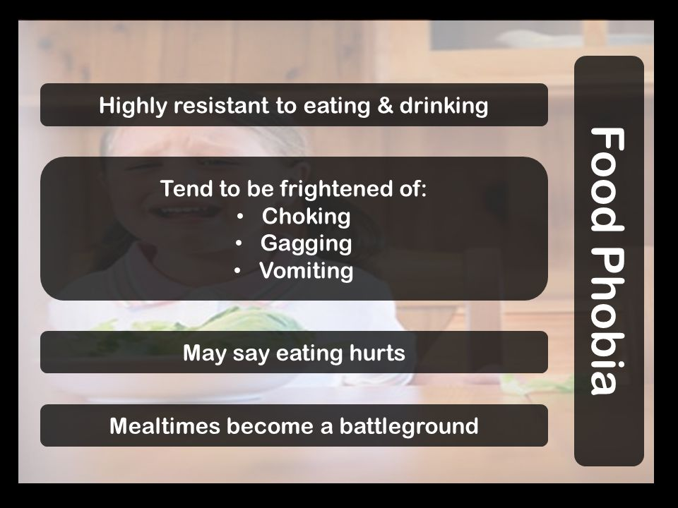 Highly resistant to eating & drinking Food Phobia Tend to be frightened of: Choking Gagging Vomiting May say eating hurts Mealtimes become a battleground
