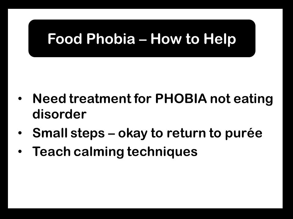 Need treatment for PHOBIA not eating disorder Small steps – okay to return to purée Teach calming techniques Food Phobia – How to Help