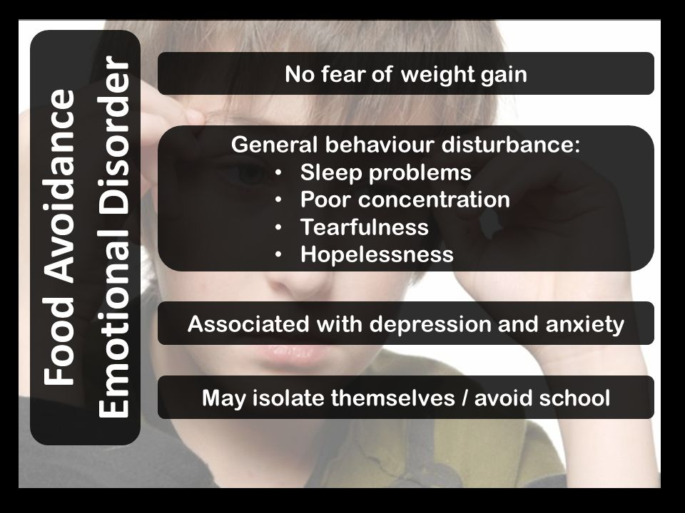 No fear of weight gain Food Avoidance Emotional Disorder General behaviour disturbance: Sleep problems Poor concentration Tearfulness Hopelessness Associated with depression and anxiety May isolate themselves / avoid school