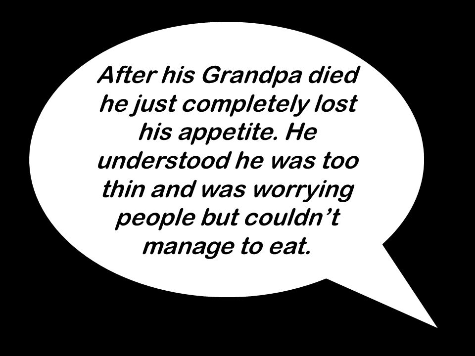 After his Grandpa died he just completely lost his appetite. He understood he was too thin and was worrying people but couldn't manage to eat.