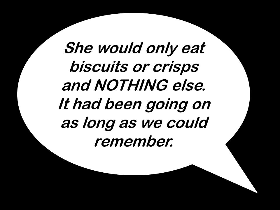 She would only eat biscuits or crisps and NOTHING else. It had been going on as long as we could remember.