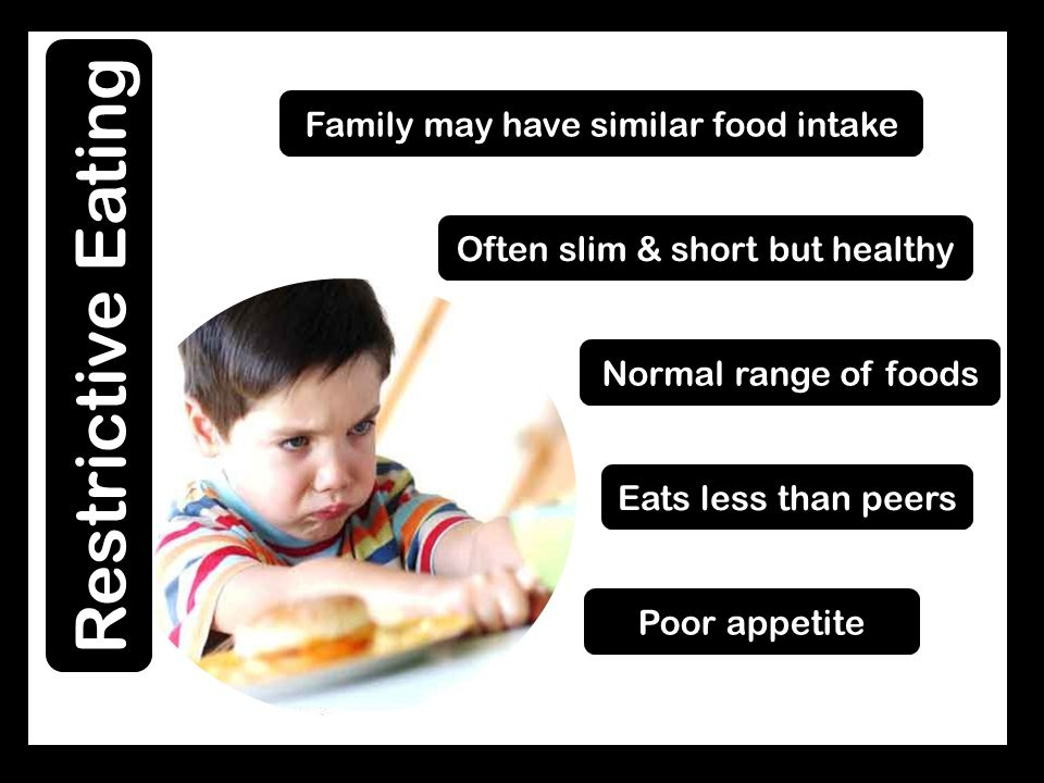 Poor appetite Eats less than peers Often slim & short but healthy Family may have similar food intake Normal range of foods Restrictive Eating