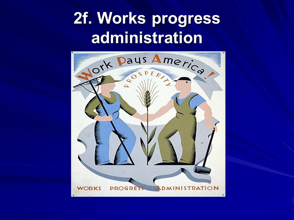 2f. Works progress administration Relief program Put people to work building schools, hospitals, playgrounds, airports.