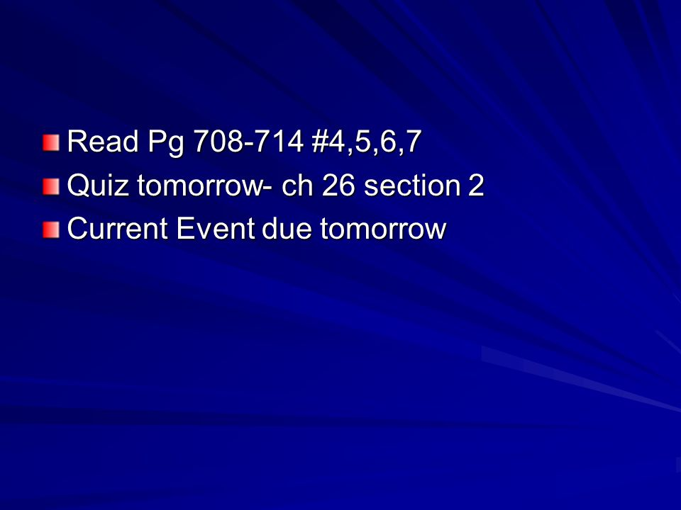 Read Pg 708-714 #4,5,6,7 Quiz tomorrow- ch 26 section 2 Current Event due tomorrow