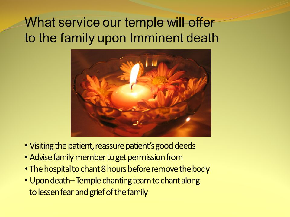 What service our temple will offer to the family upon Imminent death Visiting the patient, reassure patient's good deeds Advise family member to get permission from The hospital to chant 8 hours before remove the body Upon death– Temple chanting team to chant along to lessen fear and grief of the family