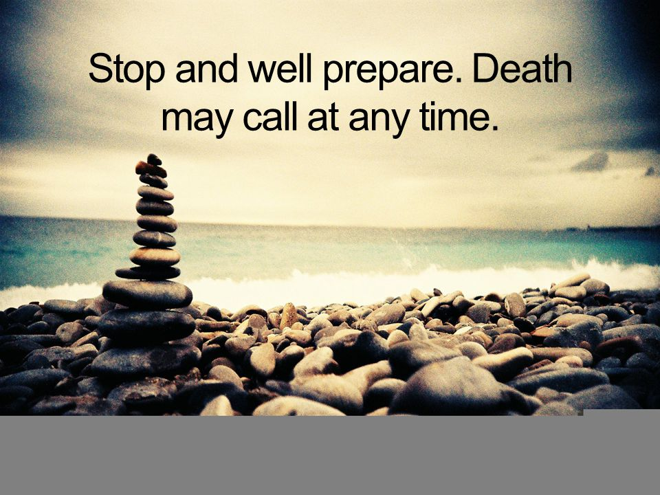 Stop and well prepare. Death may call at any time.