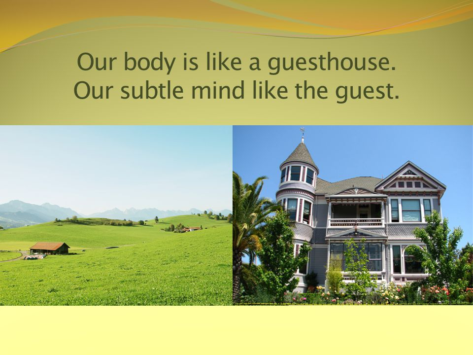 Our body is like a guesthouse. Our subtle mind like the guest.